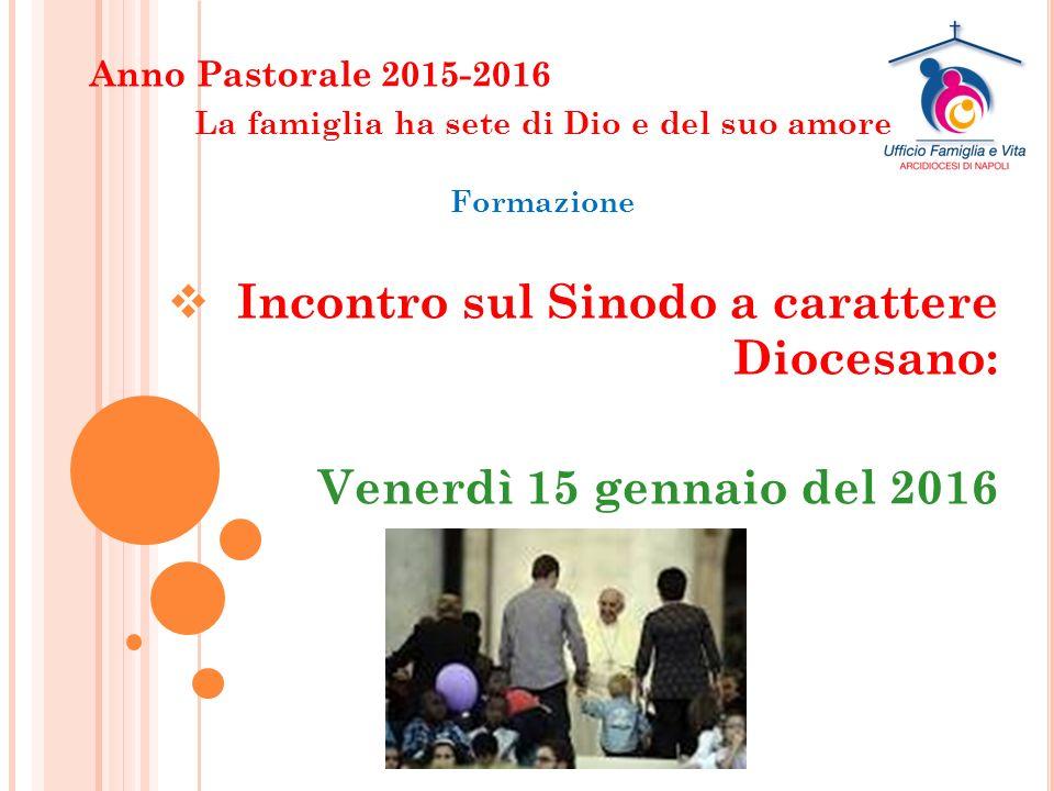 Anno Pastorale 2015-2016 La famiglia ha sete di Dio e del suo amore Formazione  Incontro sul Sinodo a carattere Diocesano: Venerdì 15 gennaio del 2016