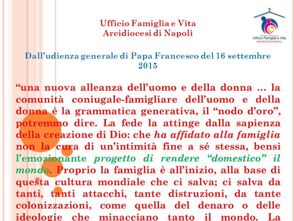 Ufficio Famiglia e Vita Arcidiocesi di Napoli Dall'udienza generale di Papa Francesco del 16 settembre 2015 una nuova alleanza dell'uomo e della donna … la comunità coniugale-famigliare dell'uomo e della donna è la grammatica generativa, il nodo d'oro , potremmo dire.