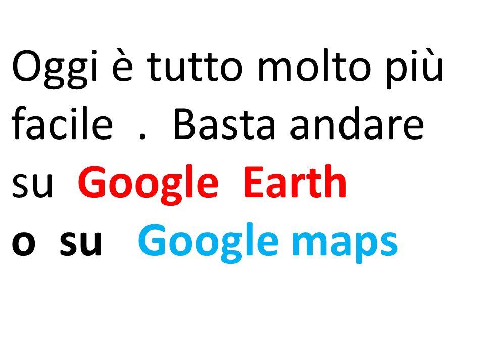 Oggi è tutto molto più facile. Basta andare su Google Earth o su Google maps
