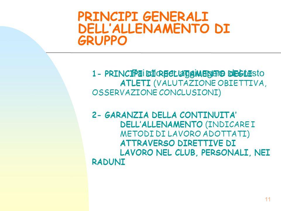 Fai clic per aggiungere del testo 11 PRINCIPI GENERALI DELL'ALLENAMENTO DI GRUPPO 1- PRINCIPI DI RECLUTAMENTO DEGLI ATLETI (VALUTAZIONE OBIETTIVA, OSSERVAZIONE CONCLUSIONI) 2- GARANZIA DELLA CONTINUITA' DELL'ALLENAMENTO (INDICARE I METODI DI LAVORO ADOTTATI) ATTRAVERSO DIRETTIVE DI LAVORO NEL CLUB, PERSONALI, NEI RADUNI