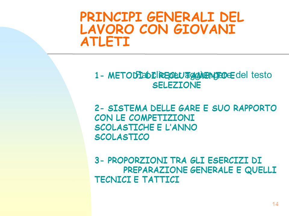 Fai clic per aggiungere del testo 14 PRINCIPI GENERALI DEL LAVORO CON GIOVANI ATLETI 1- METODI DI RECLUTAMENTO E SELEZIONE 2- SISTEMA DELLE GARE E SUO RAPPORTO CON LE COMPETIZIONI SCOLASTICHE E L'ANNO SCOLASTICO 3- PROPORZIONI TRA GLI ESERCIZI DI PREPARAZIONE GENERALE E QUELLI TECNICI E TATTICI