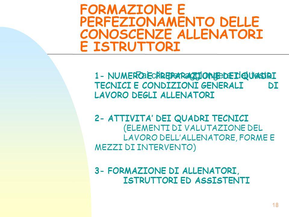 Fai clic per aggiungere del testo 18 FORMAZIONE E PERFEZIONAMENTO DELLE CONOSCENZE ALLENATORI E ISTRUTTORI 1- NUMERO E PREPARAZIONE DEI QUADRI TECNICI E CONDIZIONI GENERALI DI LAVORO DEGLI ALLENATORI 2- ATTIVITA' DEI QUADRI TECNICI (ELEMENTI DI VALUTAZIONE DEL LAVORO DELL'ALLENATORE, FORME E MEZZI DI INTERVENTO) 3- FORMAZIONE DI ALLENATORI, ISTRUTTORI ED ASSISTENTI