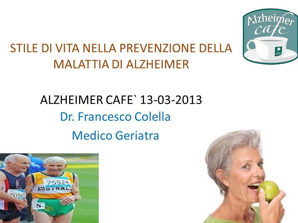 STILE DI VITA NELLA PREVENZIONE DELLA MALATTIA DI ALZHEIMER ALZHEIMER CAFE` 13-03-2013 Dr. Francesco Colella Medico Geriatra