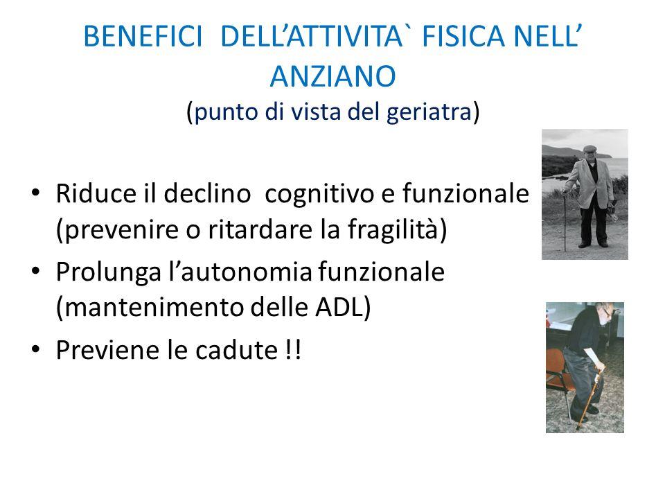 BENEFICI DELL'ATTIVITA` FISICA NELL' ANZIANO (punto di vista del geriatra) Riduce il declino cognitivo e funzionale (prevenire o ritardare la fragilit