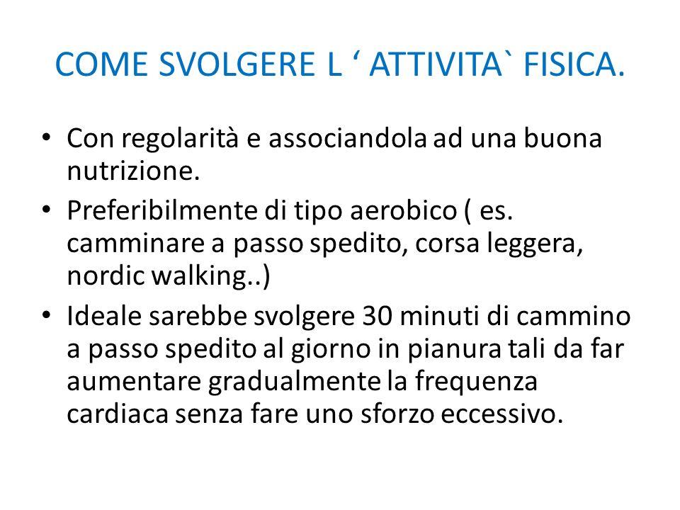 COME SVOLGERE L ' ATTIVITA` FISICA. Con regolarità e associandola ad una buona nutrizione. Preferibilmente di tipo aerobico ( es. camminare a passo sp