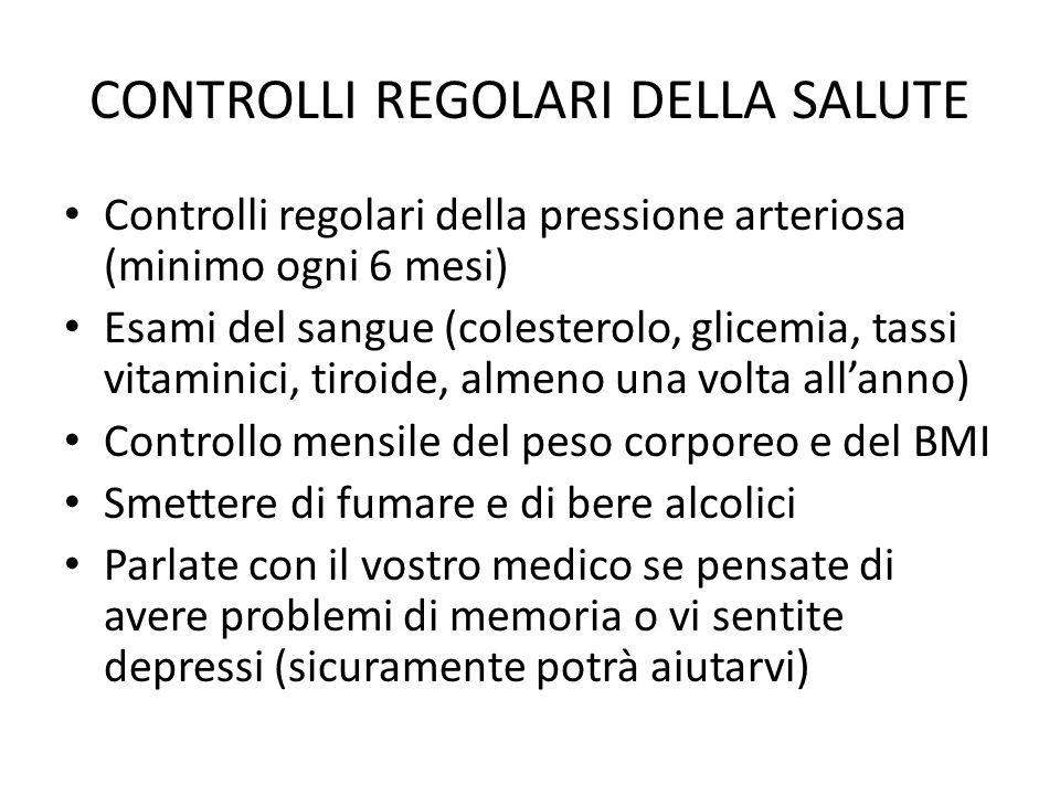 CONTROLLI REGOLARI DELLA SALUTE Controlli regolari della pressione arteriosa (minimo ogni 6 mesi) Esami del sangue (colesterolo, glicemia, tassi vitam