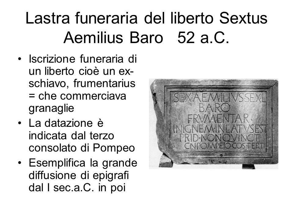 Lastra funeraria del liberto Sextus Aemilius Baro 52 a.C. Iscrizione funeraria di un liberto cioè un ex- schiavo, frumentarius = che commerciava grana