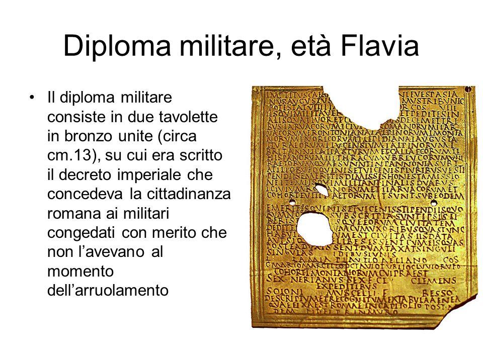 Diploma militare, età Flavia Il diploma militare consiste in due tavolette in bronzo unite (circa cm.13), su cui era scritto il decreto imperiale che