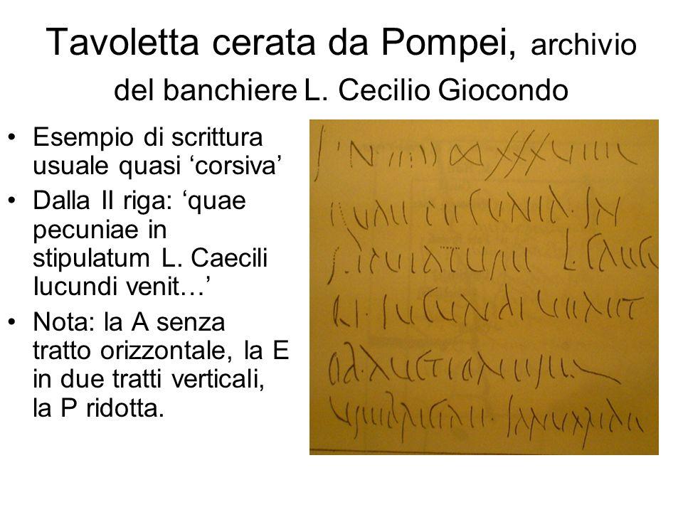 Tavoletta cerata da Pompei, archivio del banchiere L. Cecilio Giocondo Esempio di scrittura usuale quasi 'corsiva' Dalla II riga: 'quae pecuniae in st