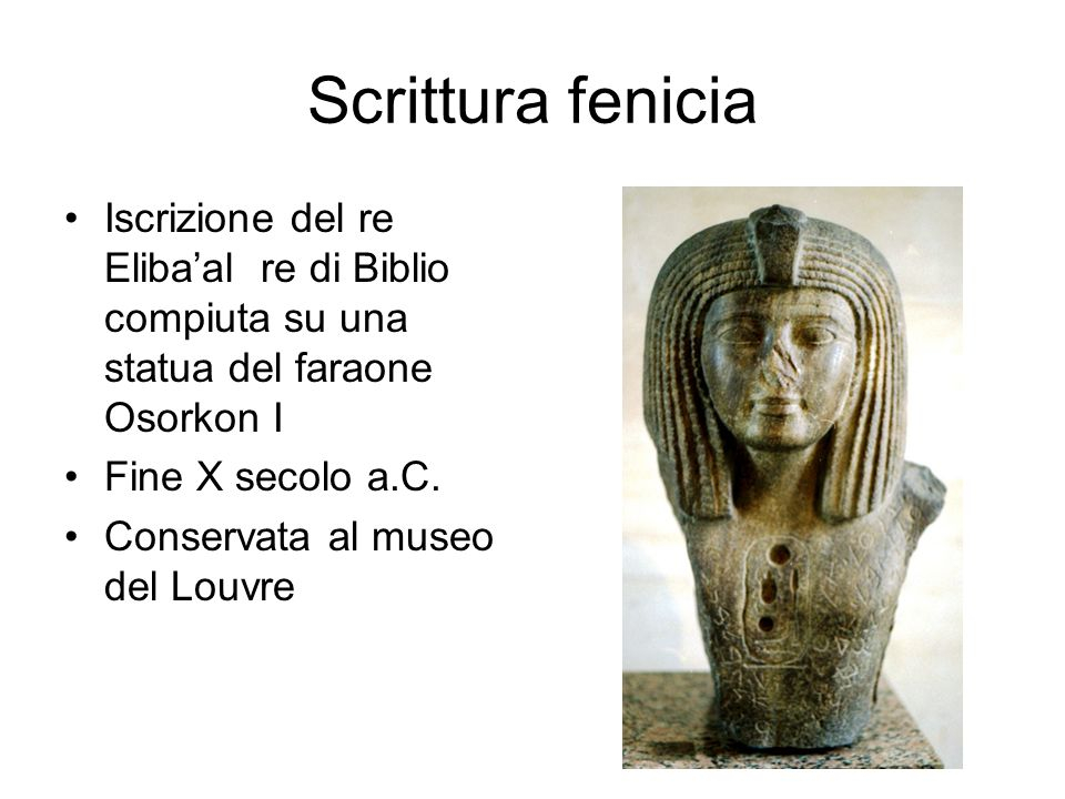 Scrittura fenicia Iscrizione del re Eliba'al re di Biblio compiuta su una statua del faraone Osorkon I Fine X secolo a.C. Conservata al museo del Louv