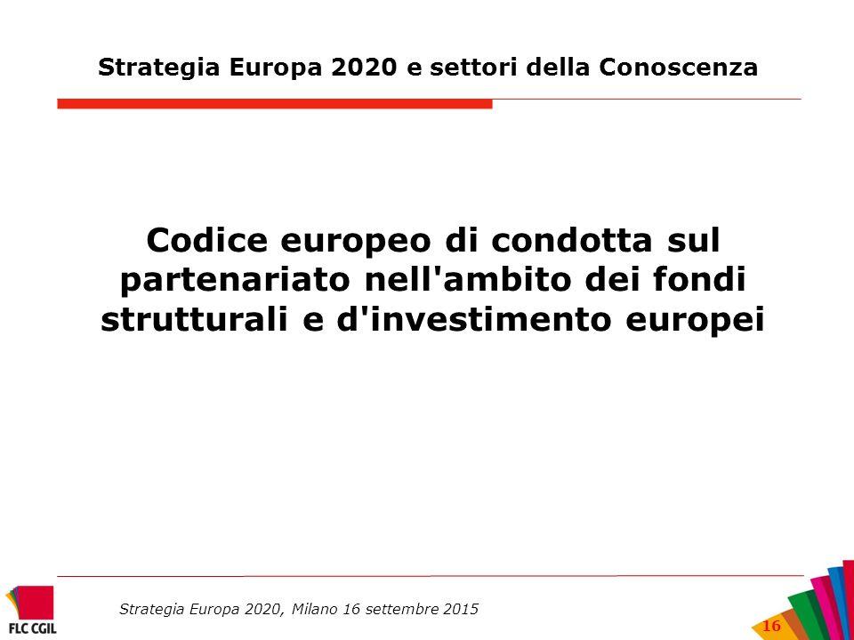 Strategia Europa 2020 e settori della Conoscenza Codice europeo di condotta sul partenariato nell ambito dei fondi strutturali e d investimento europei Strategia Europa 2020, Milano 16 settembre 2015 16