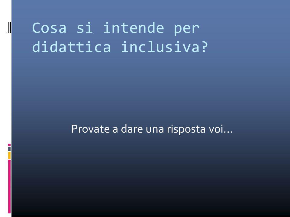 Cosa si intende per didattica inclusiva? Provate a dare una risposta voi...