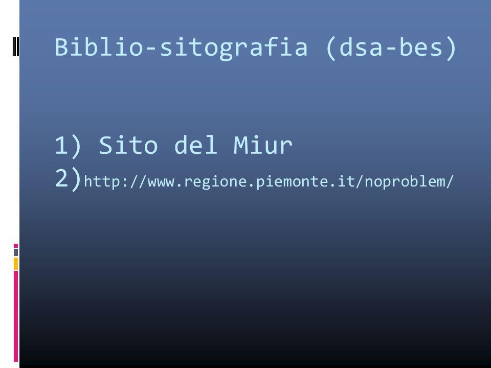 Biblio-sitografia (dsa-bes) 1) Sito del Miur 2) http://www.regione.piemonte.it/noproblem/