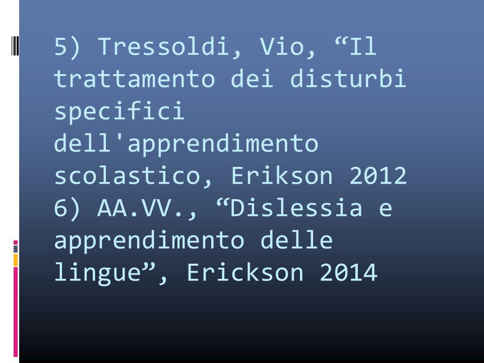 """5) Tressoldi, Vio, """"Il trattamento dei disturbi specifici dell'apprendimento scolastico, Erikson 2012 6) AA.VV., """"Dislessia e apprendimento delle ling"""