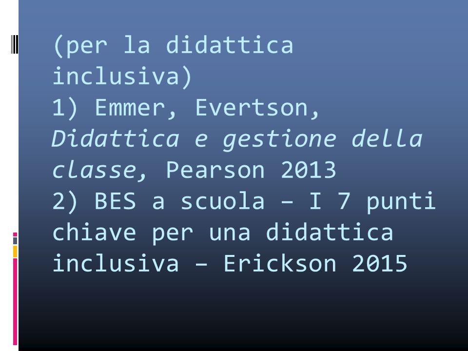 (per la didattica inclusiva) 1) Emmer, Evertson, Didattica e gestione della classe, Pearson 2013 2) BES a scuola – I 7 punti chiave per una didattica