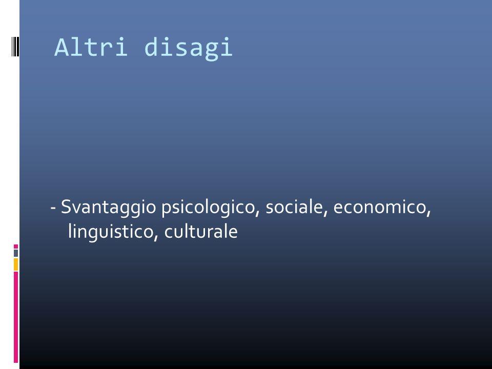 Altri disagi - Svantaggio psicologico, sociale, economico, linguistico, culturale