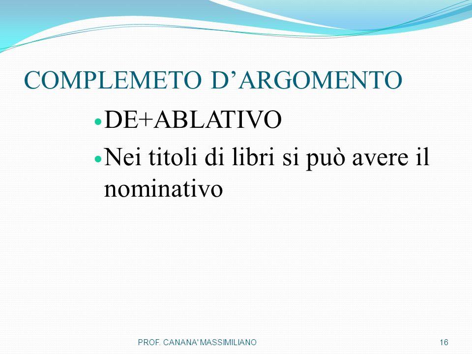 COMPLEMETO D'ARGOMENTO DE+ABLATIVO Nei titoli di libri si può avere il nominativo 16PROF. CANANA' MASSIMILIANO