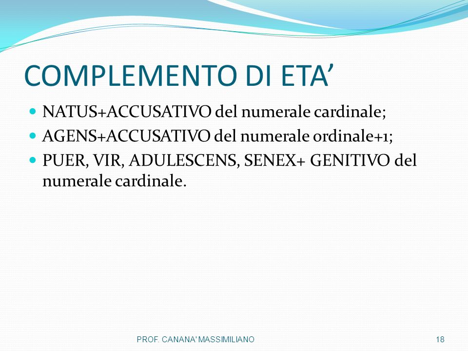 COMPLEMENTO DI ETA' NATUS+ACCUSATIVO del numerale cardinale; AGENS+ACCUSATIVO del numerale ordinale+1; PUER, VIR, ADULESCENS, SENEX+ GENITIVO del nume
