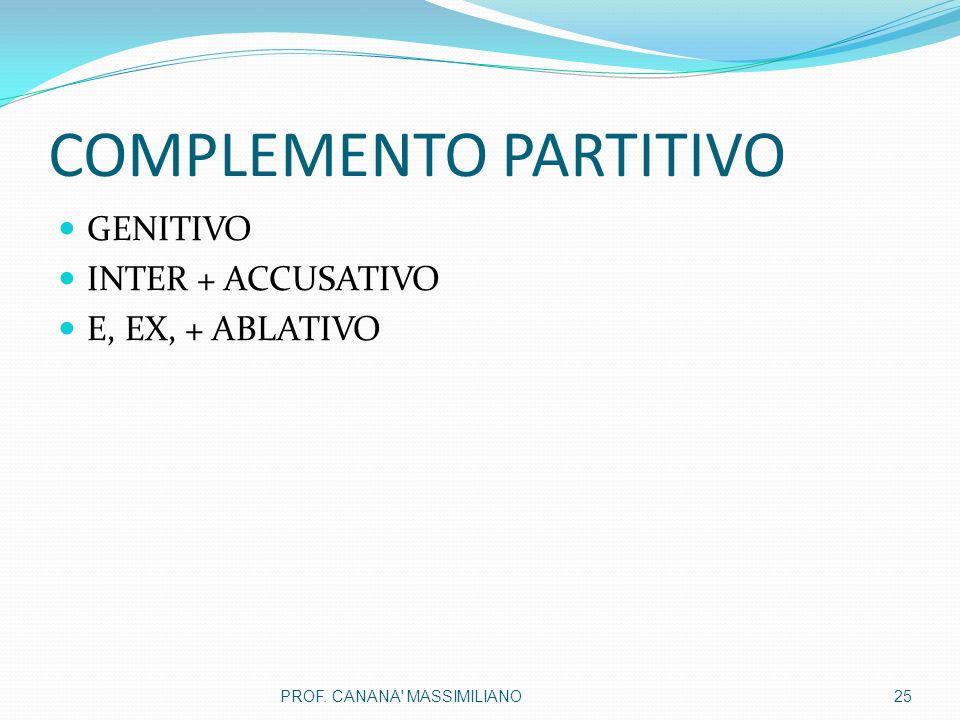 COMPLEMENTO PARTITIVO GENITIVO INTER + ACCUSATIVO E, EX, + ABLATIVO 25PROF. CANANA MASSIMILIANO