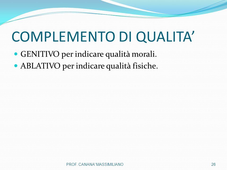 COMPLEMENTO DI QUALITA' GENITIVO per indicare qualità morali. ABLATIVO per indicare qualità fisiche. 26PROF. CANANA' MASSIMILIANO