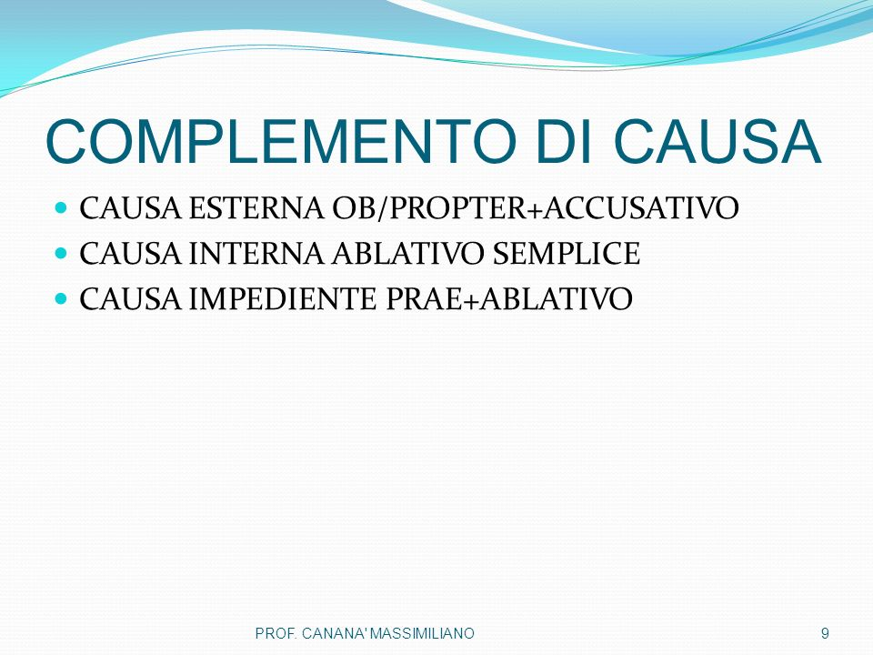 COMPLEMENTO DI CAUSA CAUSA ESTERNA OB/PROPTER+ACCUSATIVO CAUSA INTERNA ABLATIVO SEMPLICE CAUSA IMPEDIENTE PRAE+ABLATIVO 9PROF.