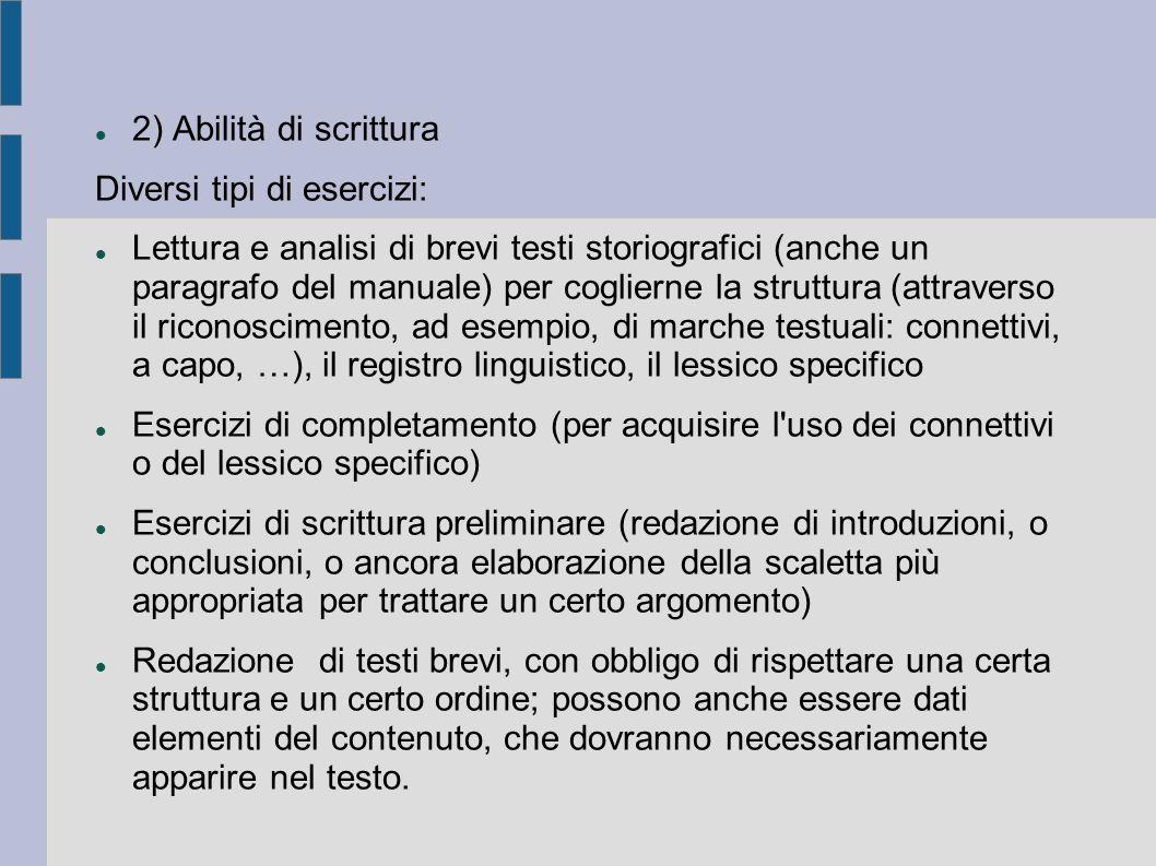2) Abilità di scrittura Diversi tipi di esercizi: Lettura e analisi di brevi testi storiografici (anche un paragrafo del manuale) per coglierne la struttura (attraverso il riconoscimento, ad esempio, di marche testuali: connettivi, a capo, …), il registro linguistico, il lessico specifico Esercizi di completamento (per acquisire l uso dei connettivi o del lessico specifico) Esercizi di scrittura preliminare (redazione di introduzioni, o conclusioni, o ancora elaborazione della scaletta più appropriata per trattare un certo argomento) Redazione di testi brevi, con obbligo di rispettare una certa struttura e un certo ordine; possono anche essere dati elementi del contenuto, che dovranno necessariamente apparire nel testo.
