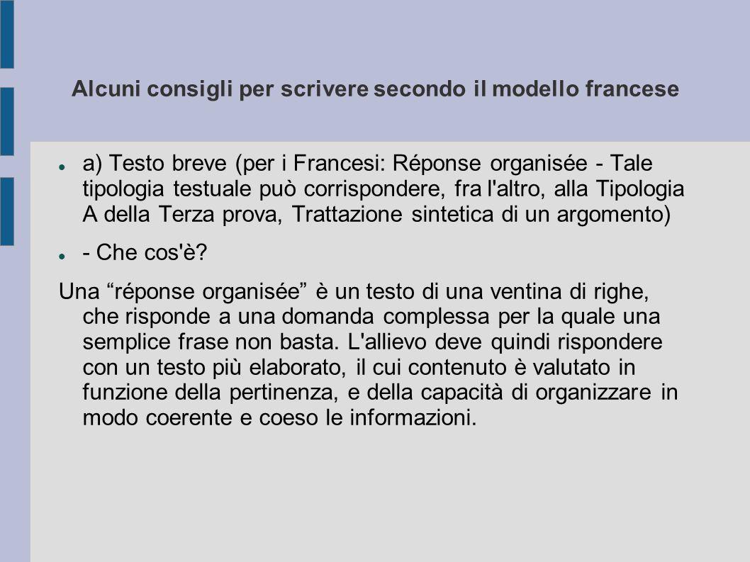 Alcuni consigli per scrivere secondo il modello francese a) Testo breve (per i Francesi: Réponse organisée - Tale tipologia testuale può corrispondere, fra l altro, alla Tipologia A della Terza prova, Trattazione sintetica di un argomento) - Che cos è.