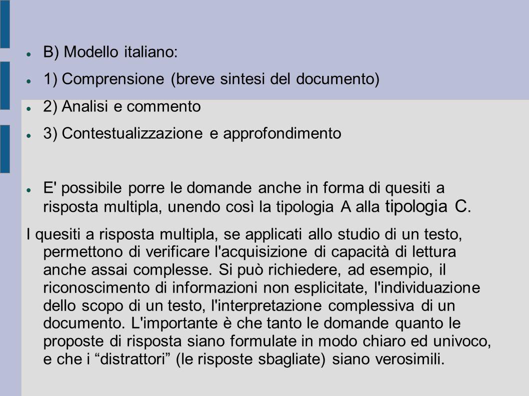 B) Modello italiano: 1) Comprensione (breve sintesi del documento) 2) Analisi e commento 3) Contestualizzazione e approfondimento E possibile porre le domande anche in forma di quesiti a risposta multipla, unendo così la tipologia A alla tipologia C.