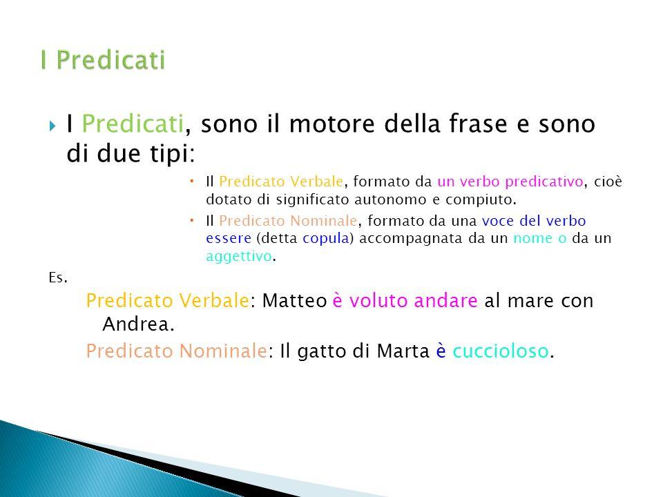  I Predicati, sono il motore della frase e sono di due tipi:  Il Predicato Verbale, formato da un verbo predicativo, cioè dotato di significato auto