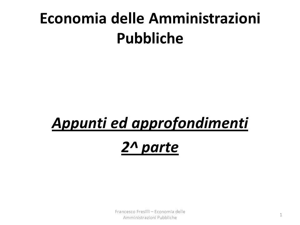 Economia delle Amministrazioni Pubbliche Appunti ed approfondimenti 2^ parte 1 Francesco Fresilli – Economia delle Amministrazioni Pubbliche
