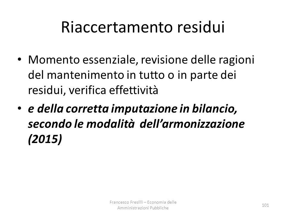 Riaccertamento residui Momento essenziale, revisione delle ragioni del mantenimento in tutto o in parte dei residui, verifica effettività e della corretta imputazione in bilancio, secondo le modalità dell'armonizzazione (2015) 101 Francesco Fresilli – Economia delle Amministrazioni Pubbliche