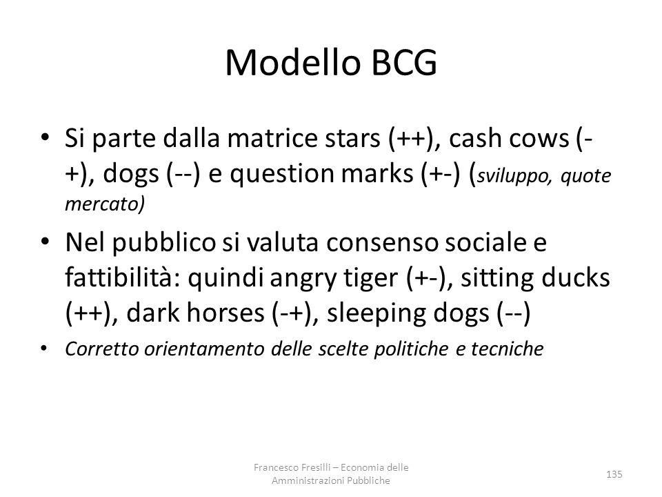 Modello BCG Si parte dalla matrice stars (++), cash cows (- +), dogs (--) e question marks (+-) ( sviluppo, quote mercato) Nel pubblico si valuta consenso sociale e fattibilità: quindi angry tiger (+-), sitting ducks (++), dark horses (-+), sleeping dogs (--) Corretto orientamento delle scelte politiche e tecniche 135 Francesco Fresilli – Economia delle Amministrazioni Pubbliche