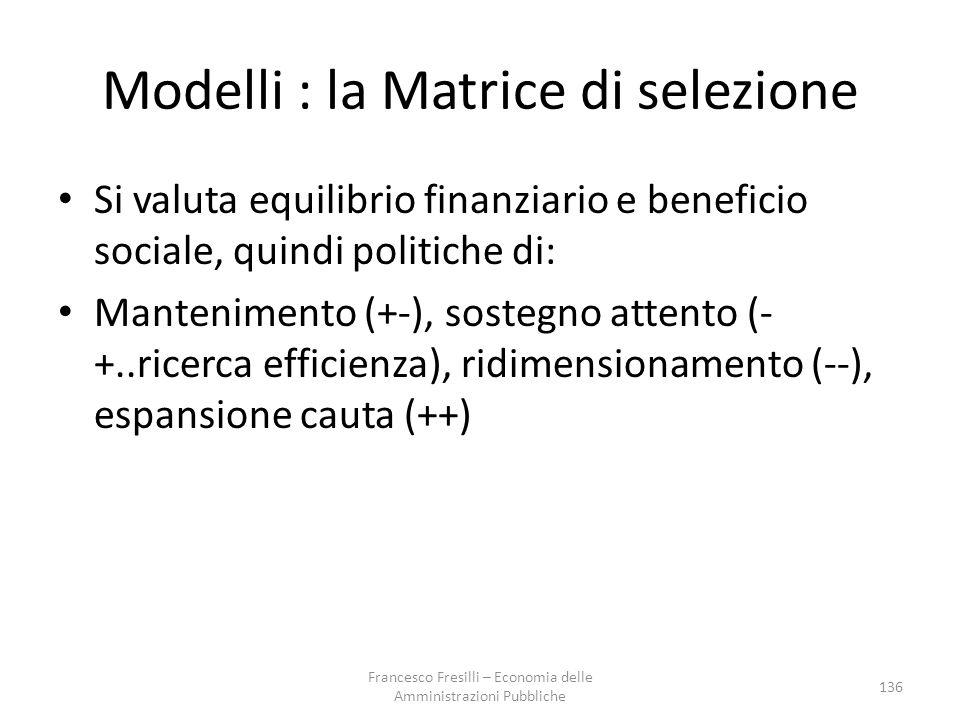 Modelli : la Matrice di selezione Si valuta equilibrio finanziario e beneficio sociale, quindi politiche di: Mantenimento (+-), sostegno attento (- +..ricerca efficienza), ridimensionamento (--), espansione cauta (++) 136 Francesco Fresilli – Economia delle Amministrazioni Pubbliche