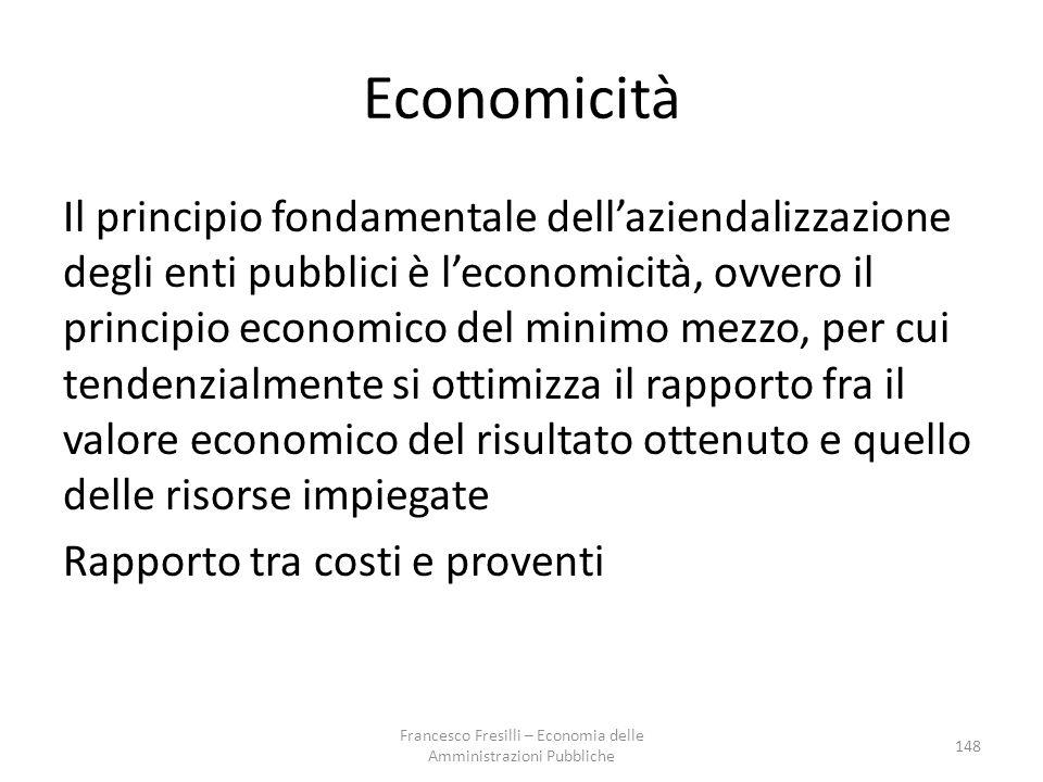 Economicità Il principio fondamentale dell'aziendalizzazione degli enti pubblici è l'economicità, ovvero il principio economico del minimo mezzo, per cui tendenzialmente si ottimizza il rapporto fra il valore economico del risultato ottenuto e quello delle risorse impiegate Rapporto tra costi e proventi 148 Francesco Fresilli – Economia delle Amministrazioni Pubbliche