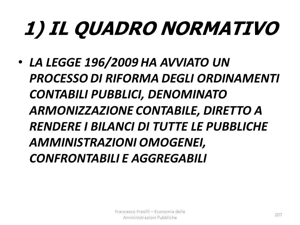 1) IL QUADRO NORMATIVO LA LEGGE 196/2009 HA AVVIATO UN PROCESSO DI RIFORMA DEGLI ORDINAMENTI CONTABILI PUBBLICI, DENOMINATO ARMONIZZAZIONE CONTABILE, DIRETTO A RENDERE I BILANCI DI TUTTE LE PUBBLICHE AMMINISTRAZIONI OMOGENEI, CONFRONTABILI E AGGREGABILI Francesco Fresilli – Economia delle Amministrazioni Pubbliche 207