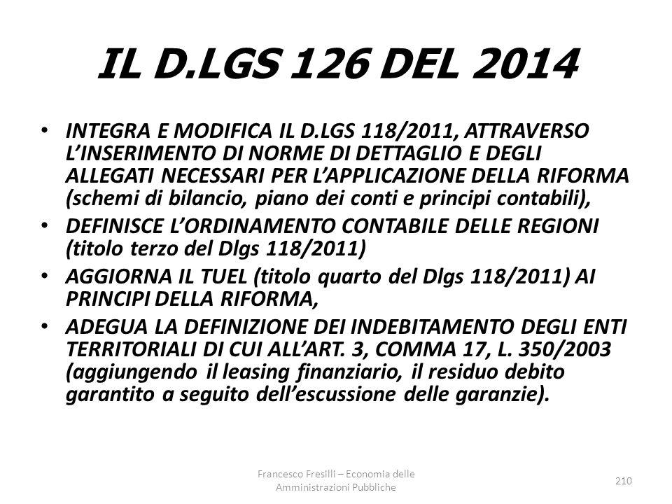 IL D.LGS 126 DEL 2014 INTEGRA E MODIFICA IL D.LGS 118/2011, ATTRAVERSO L'INSERIMENTO DI NORME DI DETTAGLIO E DEGLI ALLEGATI NECESSARI PER L'APPLICAZIONE DELLA RIFORMA (schemi di bilancio, piano dei conti e principi contabili), DEFINISCE L'ORDINAMENTO CONTABILE DELLE REGIONI (titolo terzo del Dlgs 118/2011) AGGIORNA IL TUEL (titolo quarto del Dlgs 118/2011) AI PRINCIPI DELLA RIFORMA, ADEGUA LA DEFINIZIONE DEI INDEBITAMENTO DEGLI ENTI TERRITORIALI DI CUI ALL'ART.