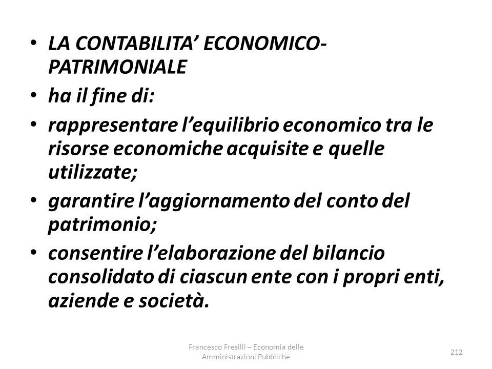 LA CONTABILITA' ECONOMICO- PATRIMONIALE ha il fine di: rappresentare l'equilibrio economico tra le risorse economiche acquisite e quelle utilizzate; garantire l'aggiornamento del conto del patrimonio; consentire l'elaborazione del bilancio consolidato di ciascun ente con i propri enti, aziende e società.