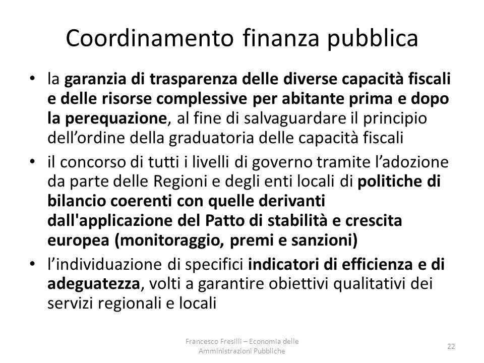 Coordinamento finanza pubblica la garanzia di trasparenza delle diverse capacità fiscali e delle risorse complessive per abitante prima e dopo la perequazione, al fine di salvaguardare il principio dell'ordine della graduatoria delle capacità fiscali il concorso di tutti i livelli di governo tramite l'adozione da parte delle Regioni e degli enti locali di politiche di bilancio coerenti con quelle derivanti dall applicazione del Patto di stabilità e crescita europea (monitoraggio, premi e sanzioni) l'individuazione di specifici indicatori di efficienza e di adeguatezza, volti a garantire obiettivi qualitativi dei servizi regionali e locali 22 Francesco Fresilli – Economia delle Amministrazioni Pubbliche