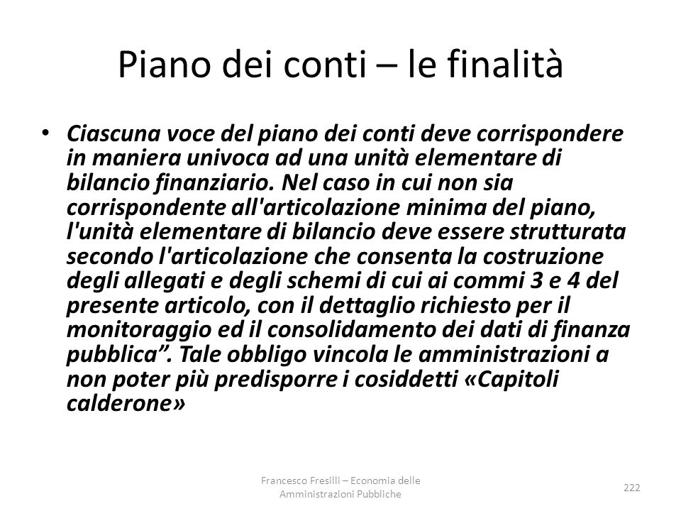 Piano dei conti – le finalità Ciascuna voce del piano dei conti deve corrispondere in maniera univoca ad una unità elementare di bilancio finanziario.