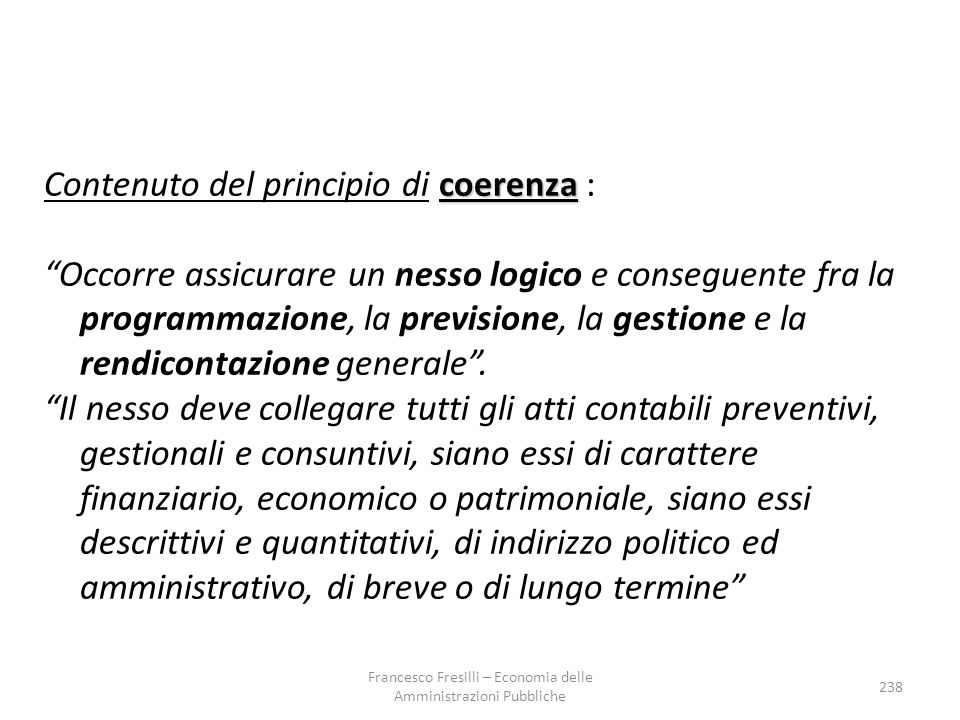coerenza Contenuto del principio di coerenza : Occorre assicurare un nesso logico e conseguente fra la programmazione, la previsione, la gestione e la rendicontazione generale .