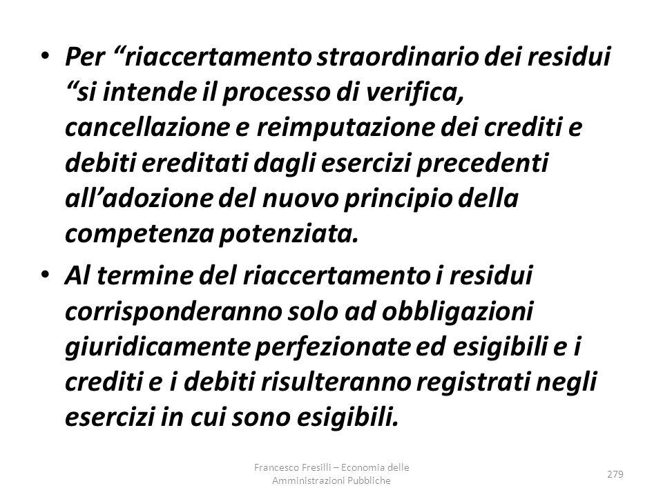 Per riaccertamento straordinario dei residui si intende il processo di verifica, cancellazione e reimputazione dei crediti e debiti ereditati dagli esercizi precedenti all'adozione del nuovo principio della competenza potenziata.