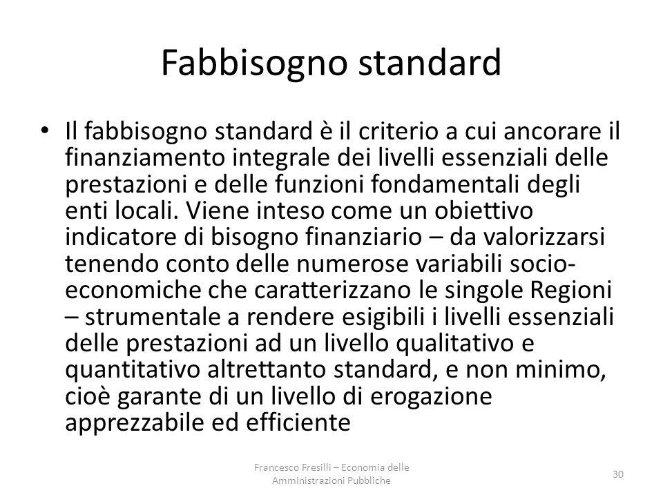 Fabbisogno standard Il fabbisogno standard è il criterio a cui ancorare il finanziamento integrale dei livelli essenziali delle prestazioni e delle funzioni fondamentali degli enti locali.