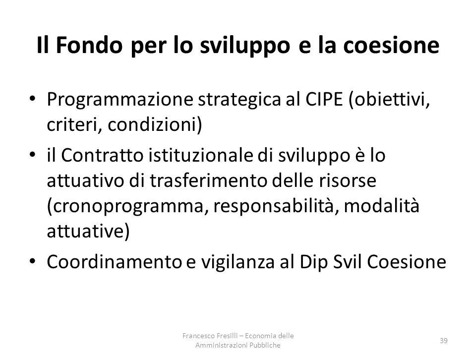 Il Fondo per lo sviluppo e la coesione Programmazione strategica al CIPE (obiettivi, criteri, condizioni) il Contratto istituzionale di sviluppo è lo attuativo di trasferimento delle risorse (cronoprogramma, responsabilità, modalità attuative) Coordinamento e vigilanza al Dip Svil Coesione 39 Francesco Fresilli – Economia delle Amministrazioni Pubbliche