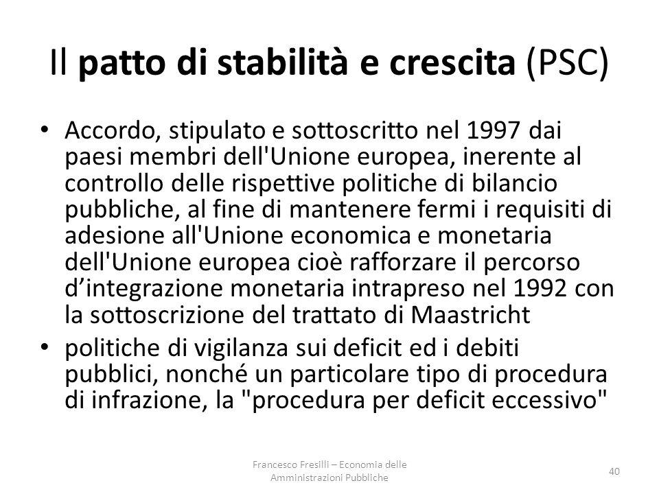 Il patto di stabilità e crescita (PSC) Accordo, stipulato e sottoscritto nel 1997 dai paesi membri dell Unione europea, inerente al controllo delle rispettive politiche di bilancio pubbliche, al fine di mantenere fermi i requisiti di adesione all Unione economica e monetaria dell Unione europea cioè rafforzare il percorso d'integrazione monetaria intrapreso nel 1992 con la sottoscrizione del trattato di Maastricht politiche di vigilanza sui deficit ed i debiti pubblici, nonché un particolare tipo di procedura di infrazione, la procedura per deficit eccessivo 40 Francesco Fresilli – Economia delle Amministrazioni Pubbliche