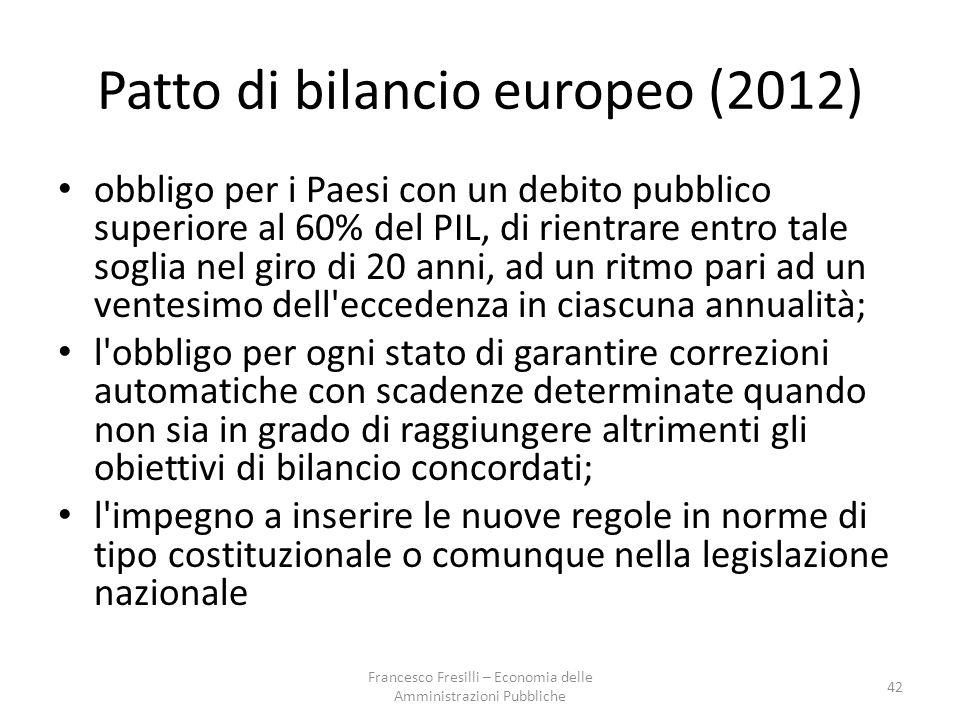 Patto di bilancio europeo (2012) obbligo per i Paesi con un debito pubblico superiore al 60% del PIL, di rientrare entro tale soglia nel giro di 20 anni, ad un ritmo pari ad un ventesimo dell eccedenza in ciascuna annualità; l obbligo per ogni stato di garantire correzioni automatiche con scadenze determinate quando non sia in grado di raggiungere altrimenti gli obiettivi di bilancio concordati; l impegno a inserire le nuove regole in norme di tipo costituzionale o comunque nella legislazione nazionale 42 Francesco Fresilli – Economia delle Amministrazioni Pubbliche