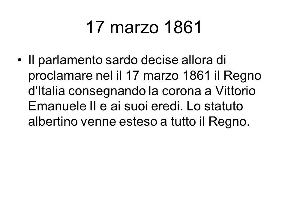 17 marzo 1861 Il parlamento sardo decise allora di proclamare nel il 17 marzo 1861 il Regno d'Italia consegnando la corona a Vittorio Emanuele II e ai