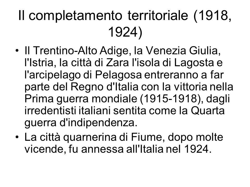 Il completamento territoriale (1918, 1924) Il Trentino-Alto Adige, la Venezia Giulia, l'Istria, la città di Zara l'isola di Lagosta e l'arcipelago di