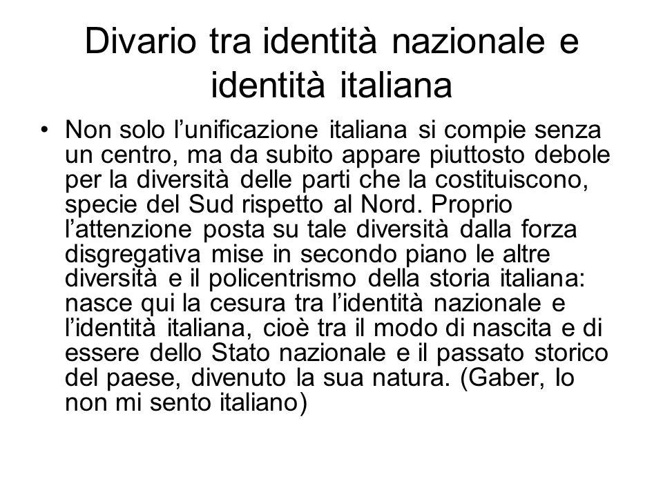 Divario tra identità nazionale e identità italiana Non solo l'unificazione italiana si compie senza un centro, ma da subito appare piuttosto debole pe