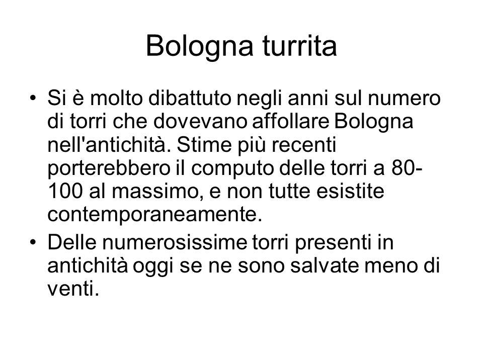 Bologna turrita Si è molto dibattuto negli anni sul numero di torri che dovevano affollare Bologna nell'antichità. Stime più recenti porterebbero il c