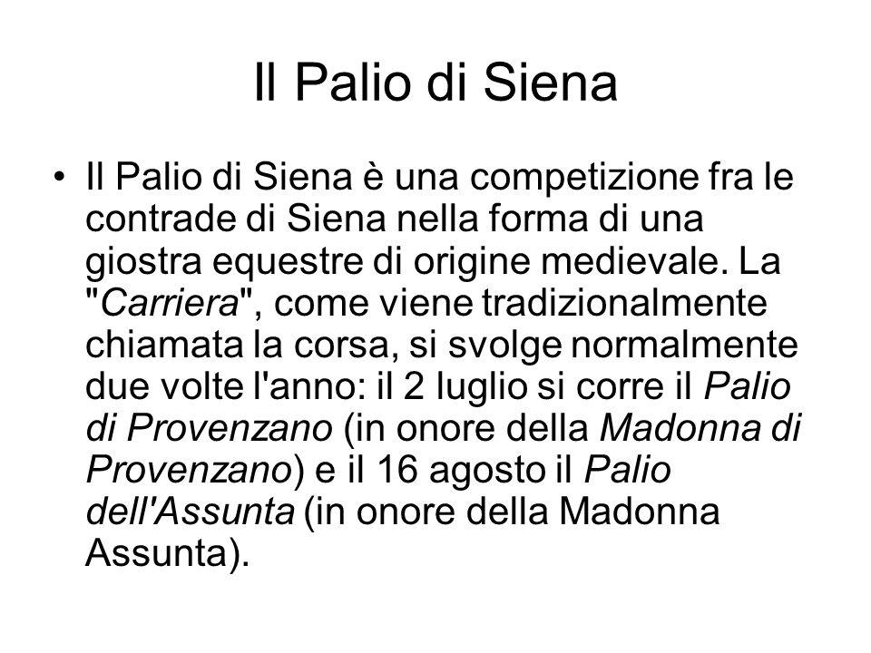 Il Palio di Siena Il Palio di Siena è una competizione fra le contrade di Siena nella forma di una giostra equestre di origine medievale. La